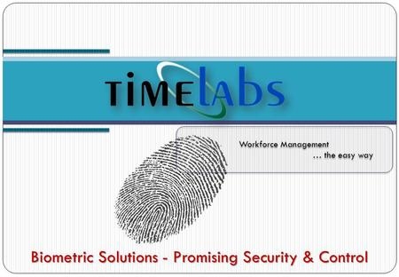 Workforce Management … the easy way Workforce Management … the easy way Biometric Solutions - Promising Security & Control.