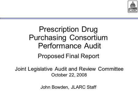 Prescription Drug Purchasing Consortium Performance Audit Proposed Final Report Joint Legislative Audit and Review Committee October 22, 2008 John Bowden,