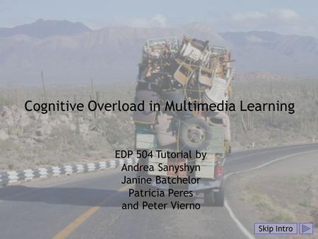 Skip Intro Cognitive Overload in Multimedia Learning EDP 504 Tutorial by Andrea Sanyshyn Janine Batchelor Patricia Peres and Peter Vierno Skip Intro.