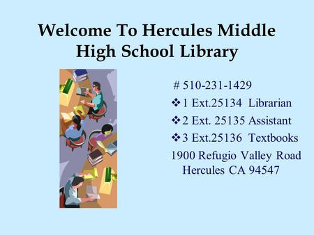 Welcome To Hercules Middle High School Library # 510-231-1429 1 Ext.25134 Librarian 2 Ext. 25135 Assistant 3 Ext.25136 Textbooks 1900 Refugio Valley Road.