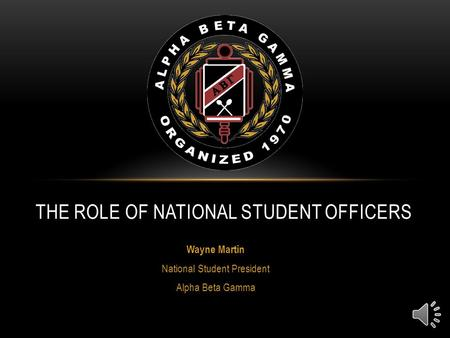 Wayne Martin National Student President Alpha Beta Gamma THE ROLE OF NATIONAL STUDENT OFFICERS.