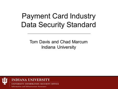 Payment Card Industry Data Security Standard Tom Davis and Chad Marcum Indiana University.