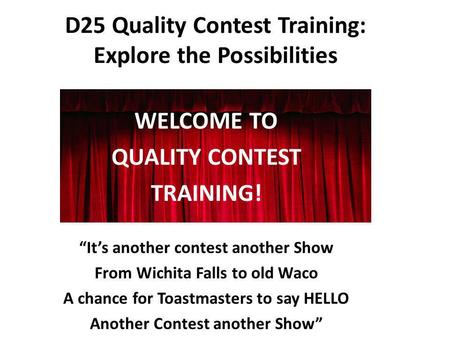 D25 Quality Contest Training: Explore the Possibilities WELCOME TO QUALITY CONTEST TRAINING! Its another contest another Show From Wichita Falls to old.