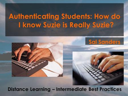 Authenticating Students: How do I know Suzie is Really Suzie? Sal Sanders Distance Learning – Intermediate Best Practices.