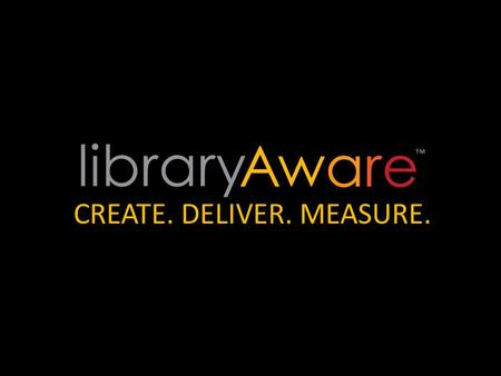 CREATE. DELIVER. MEASURE.. WHAT DOES YOUR LIBRARY MEAN TO YOUR COMMUNITY?