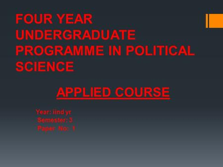 FOUR YEAR UNDERGRADUATE PROGRAMME IN POLITICAL SCIENCE APPLIED COURSE Year: iind yr Semester: 3 Paper No: 1.