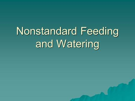 Nonstandard Feeding and Watering. What is nonstandard feeding/watering? Any deviation from standard feeding/watering provided by LAF care staff. Examples:
