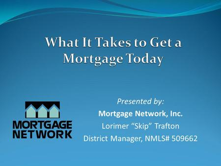 Presented by: Mortgage Network, Inc. Lorimer Skip Trafton District Manager, NMLS# 509662.