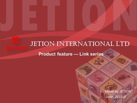 Made by JETION ® Date: 2011.3 JETION INTERNATIONAL LTD Product feature --- Link series.