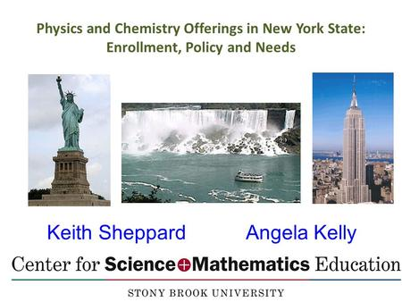 Keith Sheppard Angela Kelly Physics and Chemistry Offerings in New York State: Enrollment, Policy and Needs.