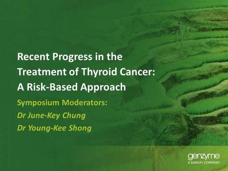 Recent Progress in the Treatment of Thyroid Cancer: A Risk-Based Approach Symposium Moderators: Dr June-Key Chung Dr Young-Kee Shong.
