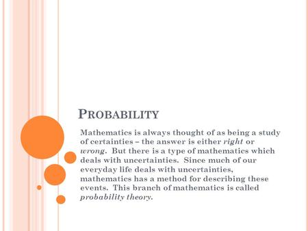 P ROBABILITY Mathematics is always thought of as being a study of certainties – the answer is either right or wrong. But there is a type of mathematics.