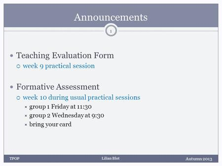 Lilian Blot Announcements Teaching Evaluation Form week 9 practical session Formative Assessment week 10 during usual practical sessions group 1 Friday.
