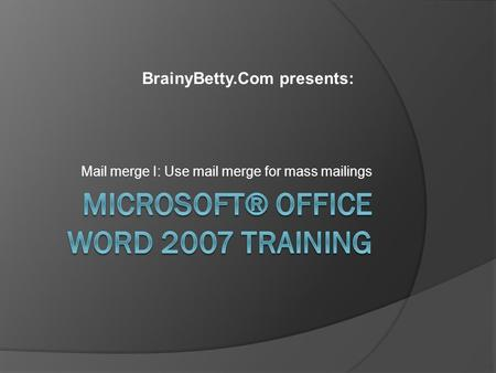 Mail merge I: Use mail merge for mass mailings BrainyBetty.Com presents: