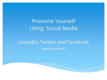 Promote Yourself Using Social Media LinkedIn, Twitter and Facebook (and a few extras)
