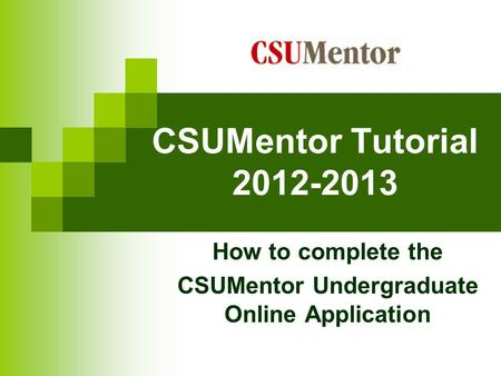 CSUMentor Tutorial 2012-2013 How to complete the CSUMentor Undergraduate Online Application.