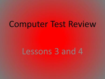 Computer Test Review Lessons 3 and 4.