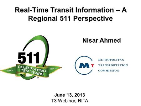Real-Time Transit Information – A Regional 511 Perspective Nisar Ahmed June 13, 2013 T3 Webinar, RITA.