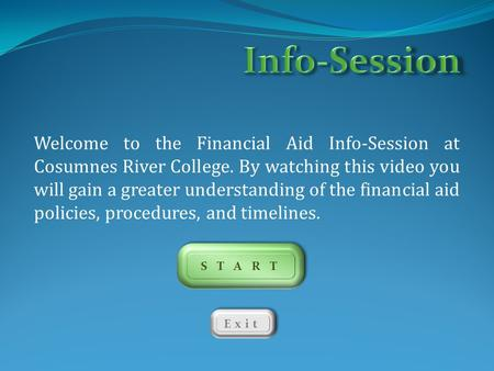 Info-Session Welcome to the Financial Aid Info-Session at Cosumnes River College. By watching this video you will gain a greater understanding of the financial.