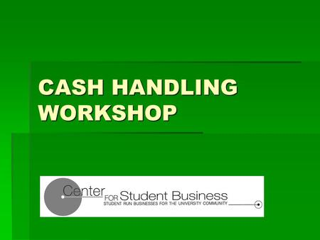 CASH HANDLING WORKSHOP. SETTING THE STAGE Student Businesses are enabled by the SGA constitution Student Businesses are enabled by the SGA constitution.