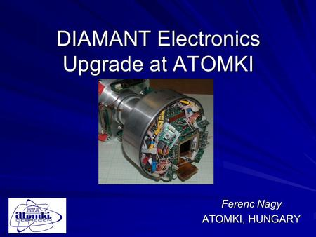 DIAMANT Electronics Upgrade at ATOMKI Ferenc Nagy ATOMKI, HUNGARY.