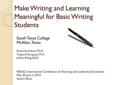 Make Writing and Learning Meaningful for Basic Writing Students South Texas College McAllen, Texas Karen Armitano, Ph.D. Virginia Norquest, M.A. Jinhao.