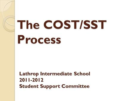 The COST/SST Process Lathrop Intermediate School 2011-2012 Student Support Committee.