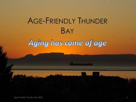 A GE -F RIENDLY T HUNDER B AY Age-Friendly Thunder Bay 20131.