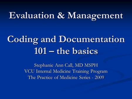 Evaluation & Management Coding and Documentation 101 – the basics Stephanie Ann Call, MD MSPH VCU Internal Medicine Training Program The Practice of Medicine.