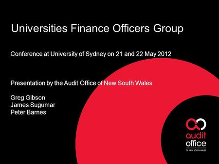 Universities Finance Officers Group Conference at University of Sydney on 21 and 22 May 2012 Presentation by the Audit Office of New South Wales Greg Gibson.