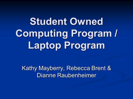 Student Owned Computing Program / Laptop Program Kathy Mayberry, Rebecca Brent & Dianne Raubenheimer.