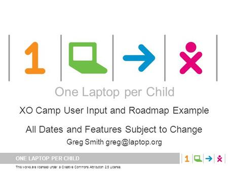 ONE LAPTOP PER CHILD This works are licensed under a Creative Commons Attribution 2.5 License. One Laptop per Child XO Camp User Input and Roadmap Example.