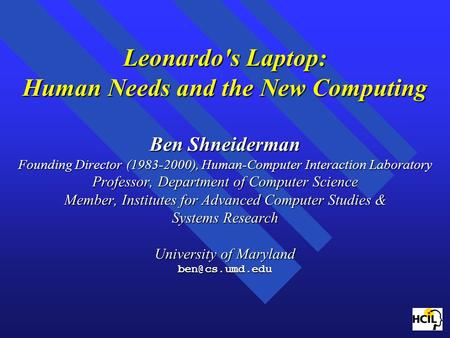 Leonardo's Laptop: Human Needs and the New Computing Ben Shneiderman Founding Director (1983-2000), Human-Computer Interaction Laboratory Professor, Department.