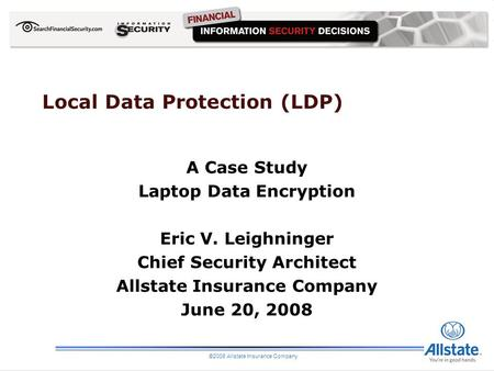 Local Data Protection (LDP) A Case Study Laptop Data Encryption Eric V. Leighninger Chief Security Architect Allstate Insurance Company June 20, 2008 ©2008.