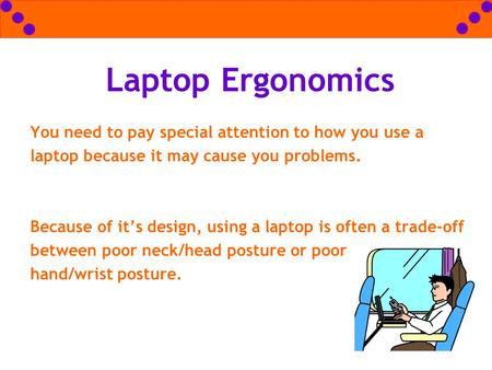 Laptop Ergonomics You need to pay special attention to how you use a laptop because it may cause you problems. 			 Because of it's design, using a laptop.