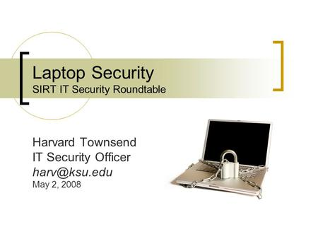 Laptop Security SIRT IT Security Roundtable Harvard Townsend IT Security Officer May 2, 2008.
