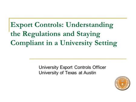 Export Controls: Understanding the Regulations and Staying Compliant in a University Setting University Export Controls Officer University of Texas at.