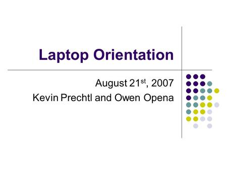 Laptop Orientation August 21 st, 2007 Kevin Prechtl and Owen Opena.