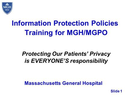 Slide 1 Information Protection Policies Training for MGH/MGPO Protecting Our Patients Privacy is EVERYONES responsibility Massachusetts General Hospital.