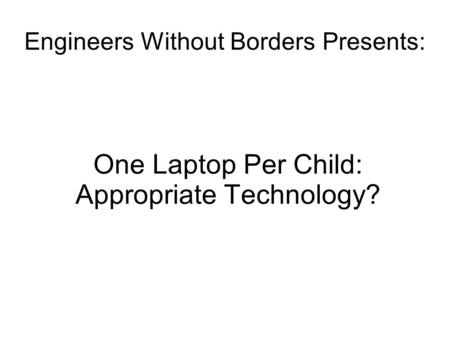 Engineers Without Borders Presents: One Laptop Per Child: Appropriate Technology?