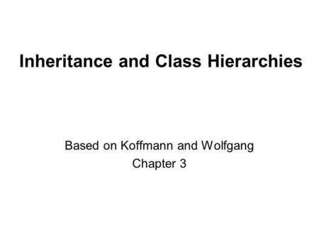 Inheritance and Class Hierarchies Based on Koffmann and Wolfgang Chapter 3.