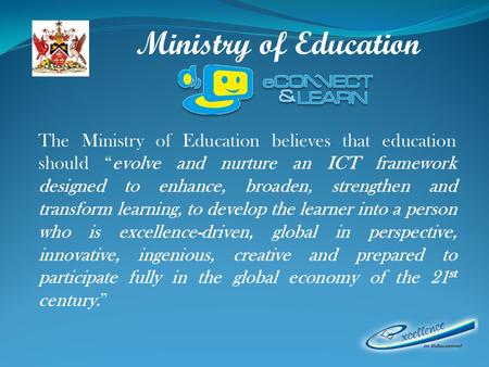 Ministry of Education The Ministry of Education believes that education should evolve and nurture an ICT framework designed to enhance, broaden, strengthen.