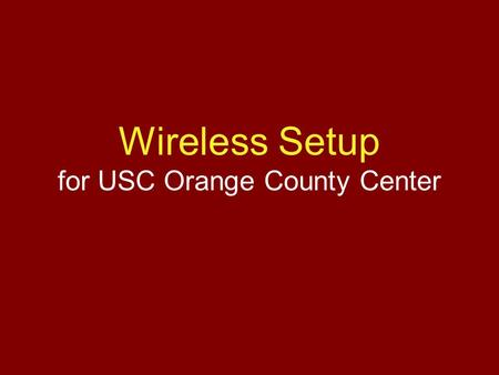 Wireless Setup for USC Orange County Center. Overview 1.Register MAC Address for Wireless 2.Add Wireless SSID to Laptop 3.Install VPN Program Note: Everything.