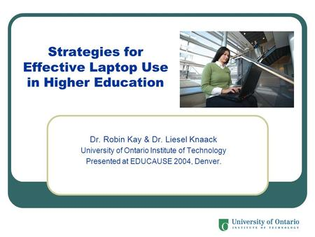 Strategies for Effective Laptop Use in Higher Education Dr. Robin Kay & Dr. Liesel Knaack University of Ontario Institute of Technology Presented at EDUCAUSE.