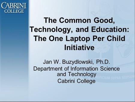 The Common Good, Technology, and Education: The One Laptop Per Child Initiative Jan W. Buzydlowski, Ph.D. Department of Information Science and Technology.