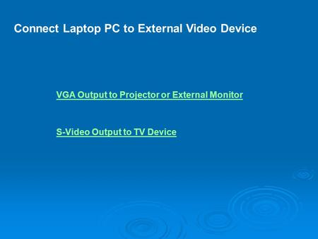 Connect Laptop PC to External Video Device VGA Output to Projector or External Monitor S-Video Output to TV Device.