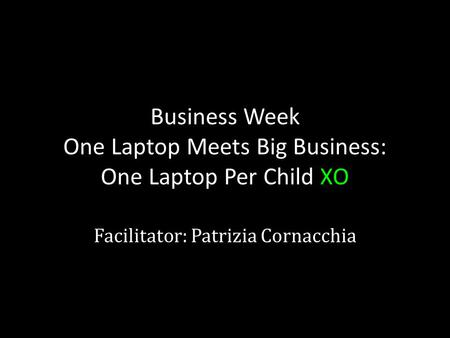 Business Week One Laptop Meets Big Business: One Laptop Per Child XO Facilitator: Patrizia Cornacchia.