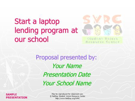 SAMPLE PRESENTATION May be reproduced for classroom use. © NetDay Student Voices Resource Center  Start a laptop lending program.