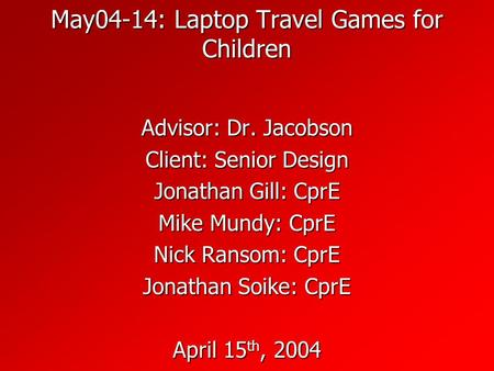 May04-14: Laptop Travel Games for Children Advisor: Dr. Jacobson Client: Senior Design Jonathan Gill: CprE Mike Mundy: CprE Nick Ransom: CprE Jonathan.