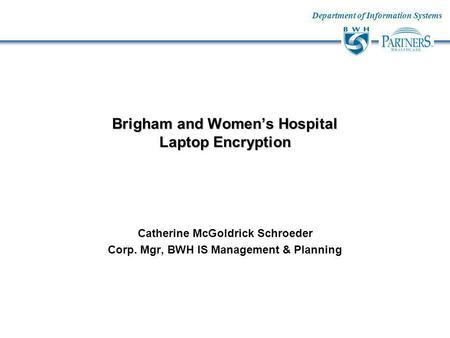 Department of Information Systems Brigham and Womens Hospital Laptop Encryption Catherine McGoldrick Schroeder Corp. Mgr, BWH IS Management & Planning.